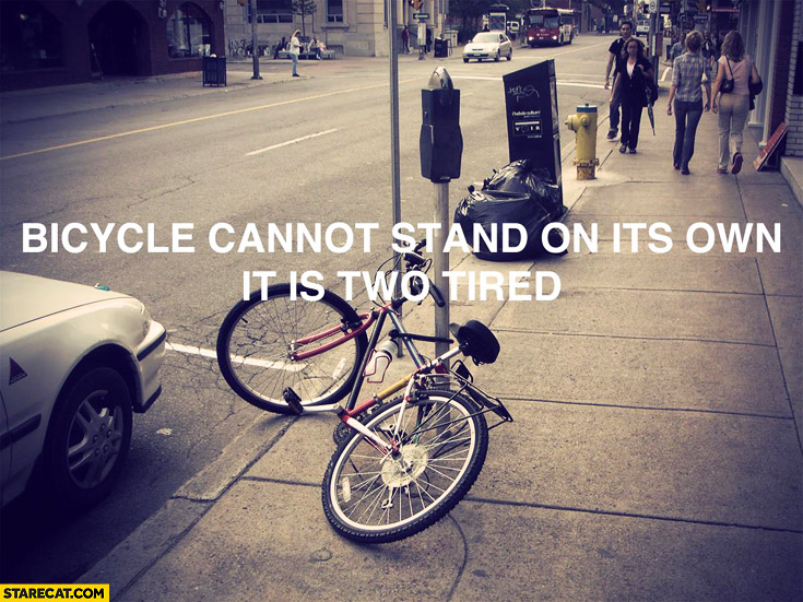 Bicycle cannot stand on its own, it is two tired