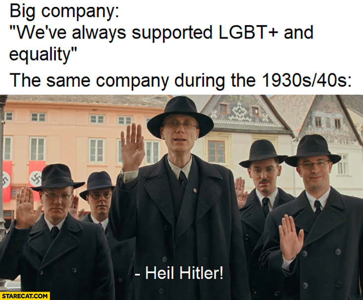Big company: we have always supported LGBT and equality, the same company during the 1930s 40s: heil hitler