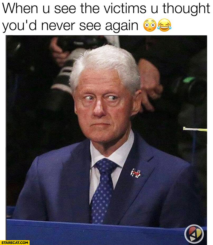 Bill Clinton when you see the victims you thought you'd never see again