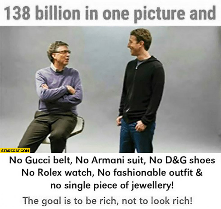 Bill Gates Mark Zuckerberg 138 billion in one picture and no Gucci, Armani, Rolex. The goal is to be rich not to look rich