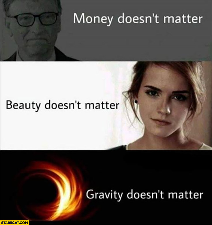Bill Gates money doesn't matter, Emma Watson beauty doesn't matter, black hole gravity doesn't matter