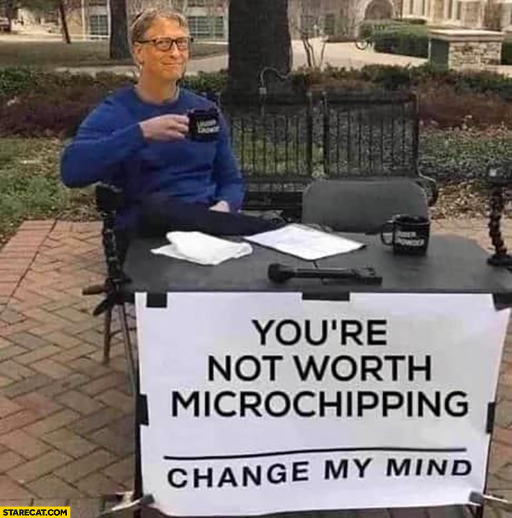 Bill Gates you're not worth microchipping change my mind