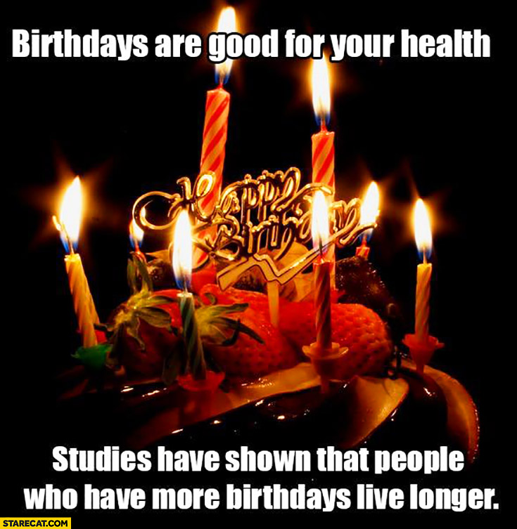 Birthdays are good for your health studies have shown that people who have more birthdays live longer