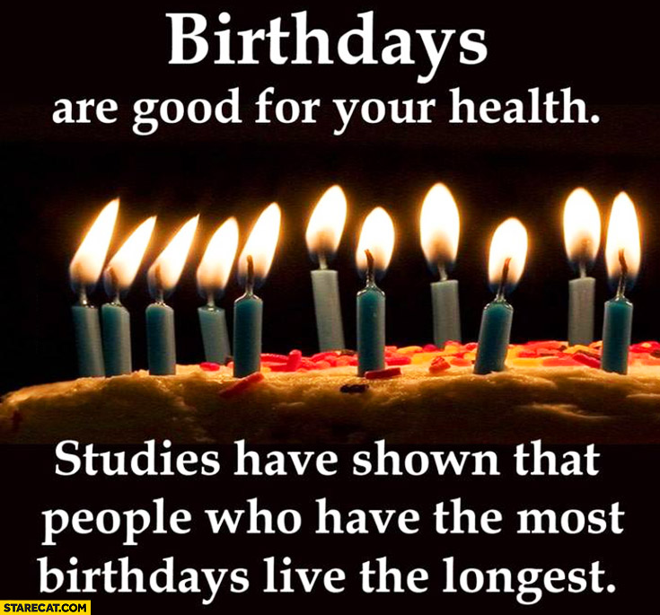 Birthdays are good for your health studies have shown that people who have the most birthdays live the longest