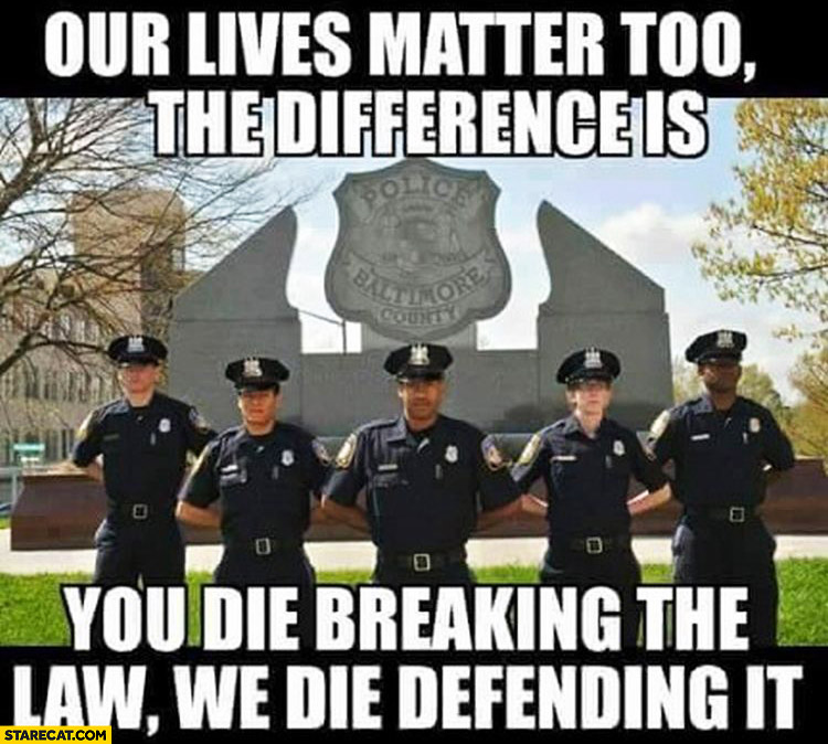 Black cops police our lives matter too the difference is you die breaking the law, we die defending it
