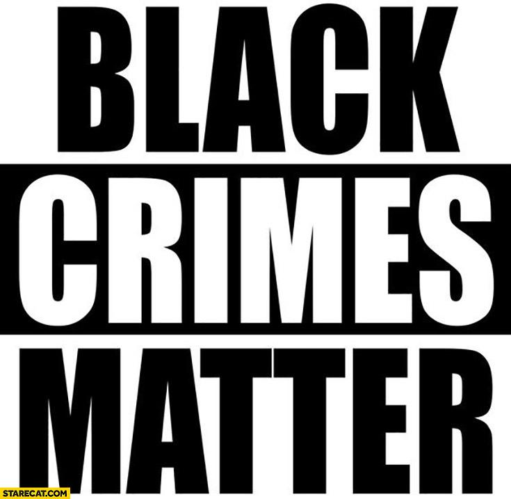 Black crimes matter, black lives matter photoshopped