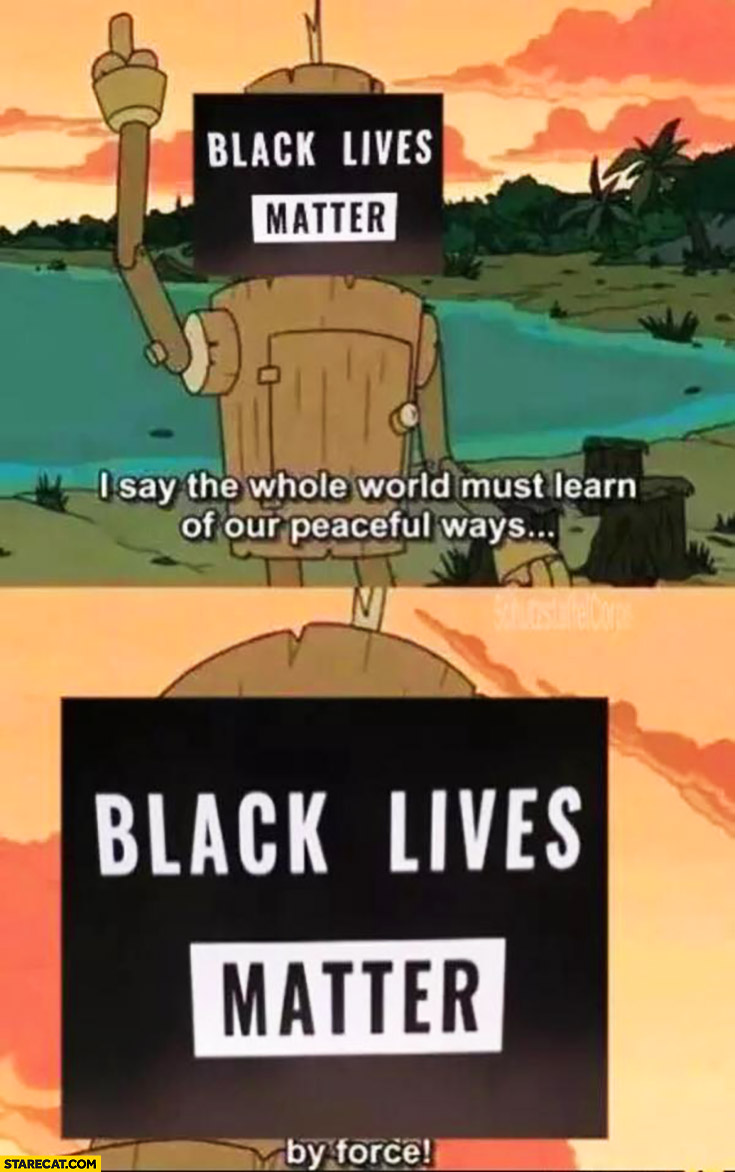 Black lives matter memes: I say the whole world must learn of our peaceful ways, by force