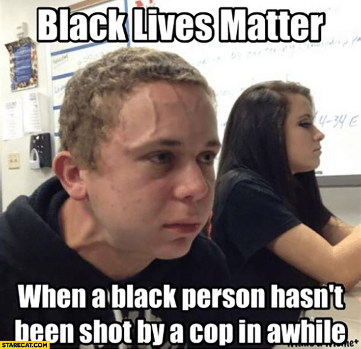 Black lives matter when a black person hasn't been shot by a cop in awhile blm memes