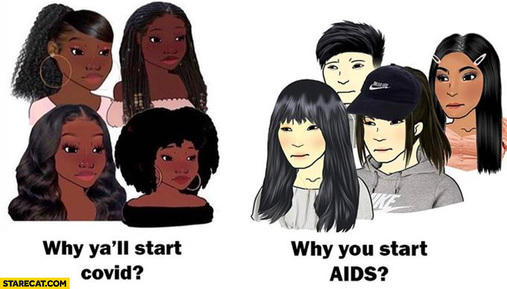 Black people why ya'll start Covid Chinese people why you start AIDS