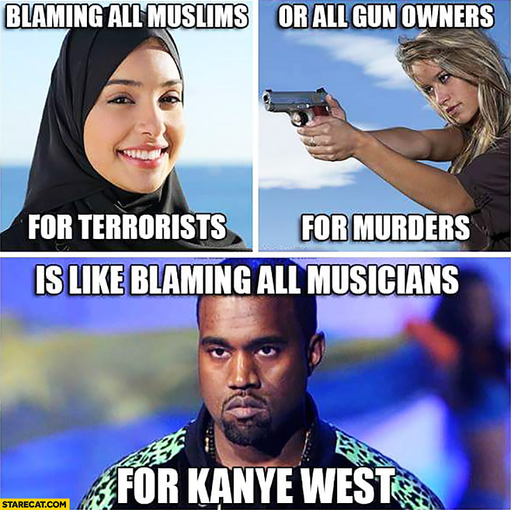 Blaming all muslims for terrorists or all gun owners for murders is like blaming all musicians for Kanye West