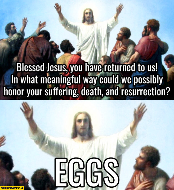 Blessed Jesus you have returned to us! In what meaningful way could we honor your suffering, death and resurrection? Eggs