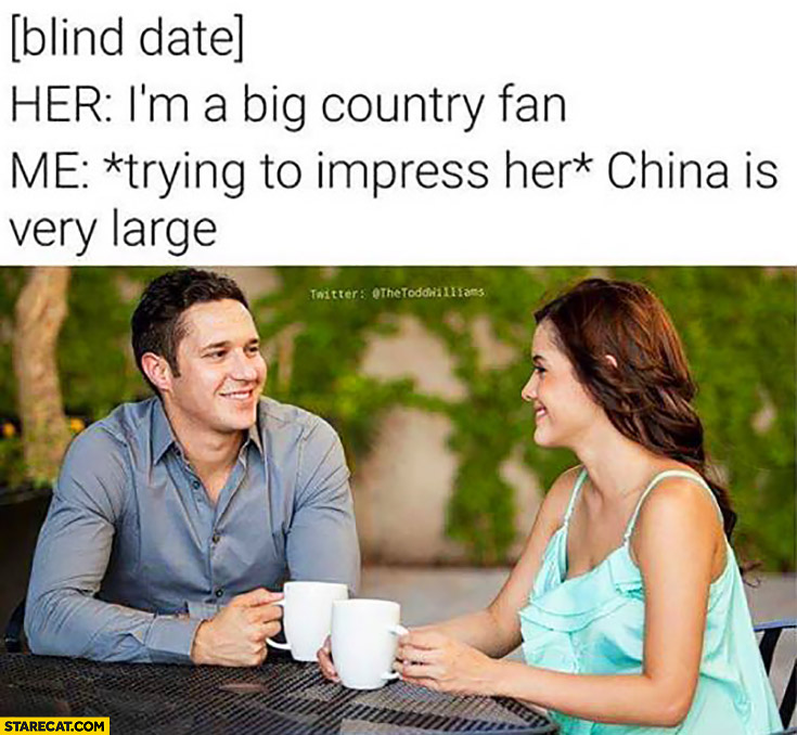 Blind date Her I'm a big country fan, me trying to impress her: China is very large