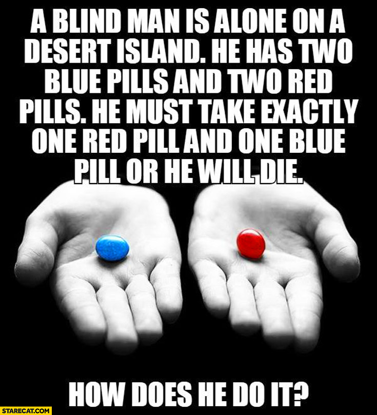 Blind man desert island has 2 blue 2 red pills have to take exactly 1 blue and one red how to do it