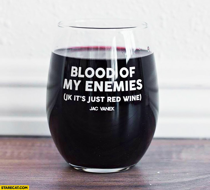 Blood of my enemies, just kidding it's just red whine