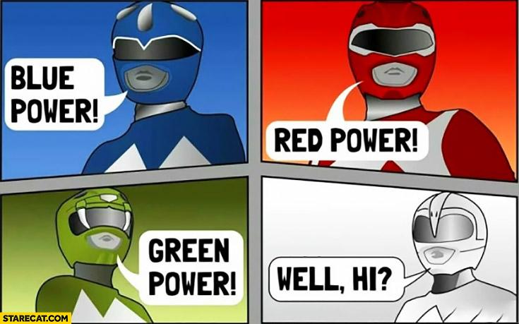 Blue power, red power, green power, well Hi white Power Ranger