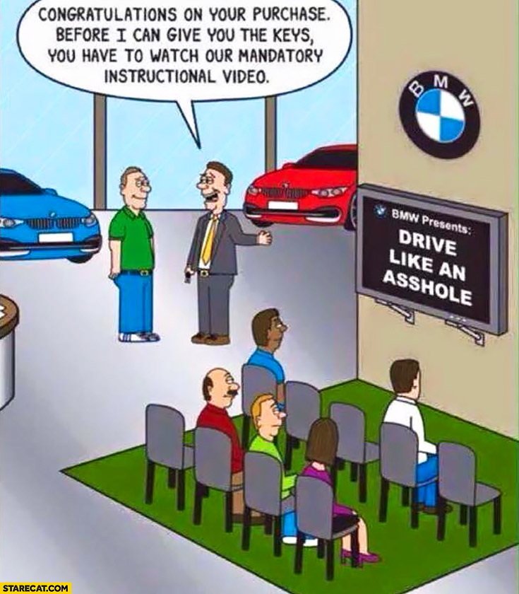 BMW drive like an asshole, congratulations on your purchase now you have to watch our mandatory instructional video