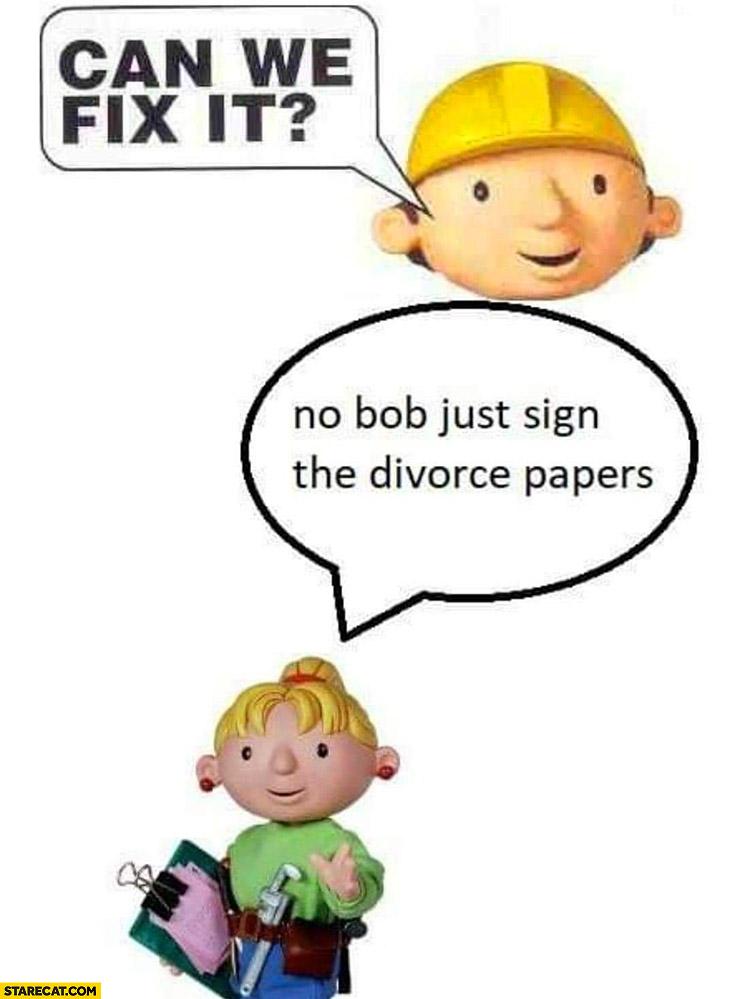 Bob the builder can we fix it no bob just sign the divorce papers