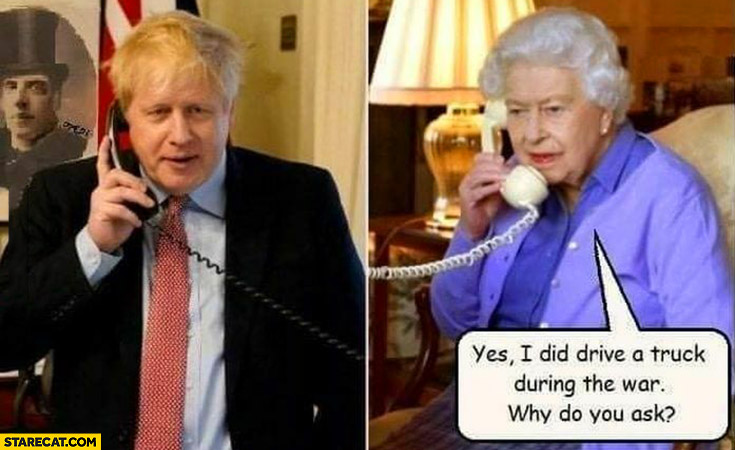Boris Johnson calling Queen Elizabeth yes I did drive a truck during the war why do you ask? Fuel shortage