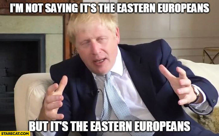 Boris Johnson I'm not saying it's the Eastern Europeans but it's the Eastern Europeans