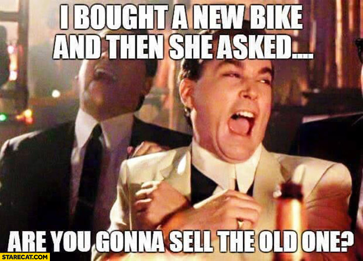 Bought a new bike and then she asked: are you gonna sell the old one?