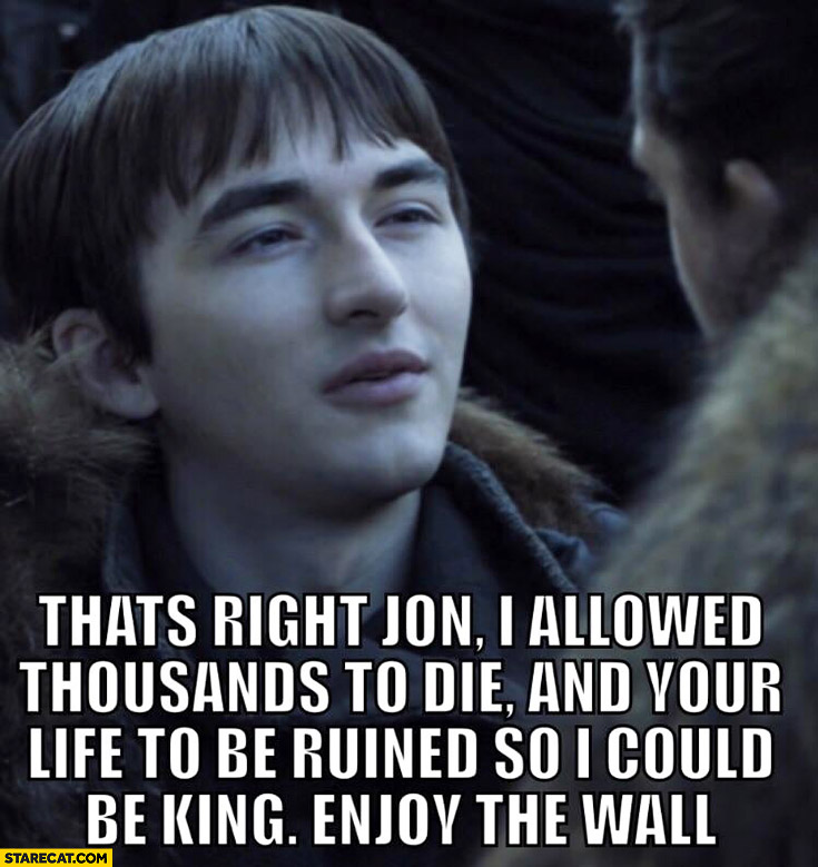 Bran Stark thats right Jon I allowed thousands to die and your life to be ruined so I could be king, enjoy the wall Game of Thrones