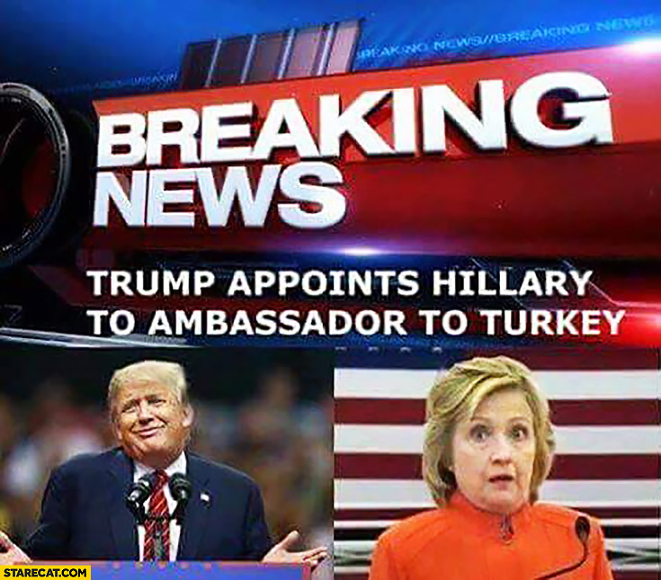 Breaking news: Trump appoints Hillary to ambassador to Turkey