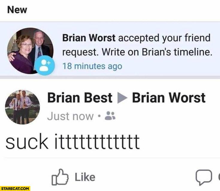 Brian Worst accepted friend request Brian Best writes suck ittt