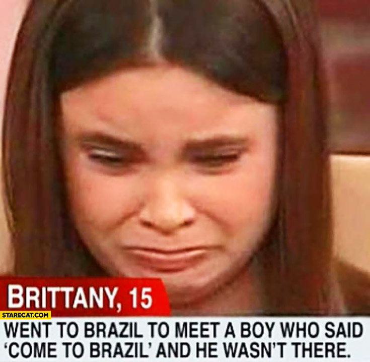 "Brittany went to Brazil to meet a boy who said ""come to Brazil"" and he wasn't there sad crying girl"