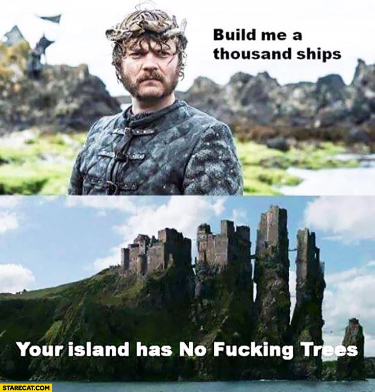 Build me a thousand ships, your island has no fucking trees. Euron Greyjoy Game of Thrones