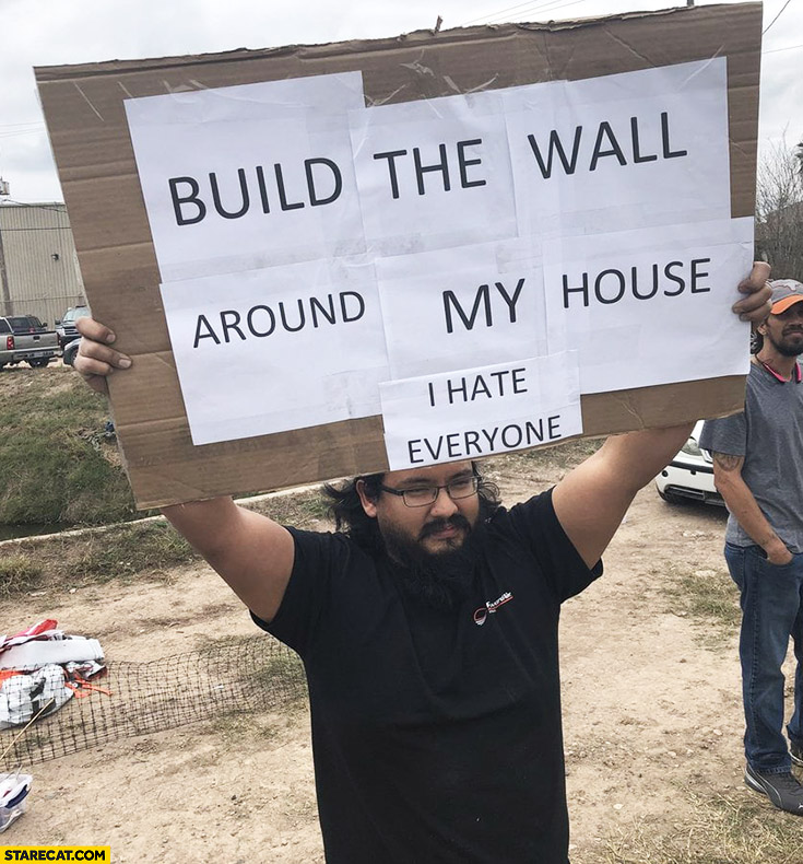 Build the wall around my house, I hate everyone protester sign