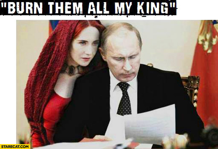 Burn them all my king Putin Game of Thrones