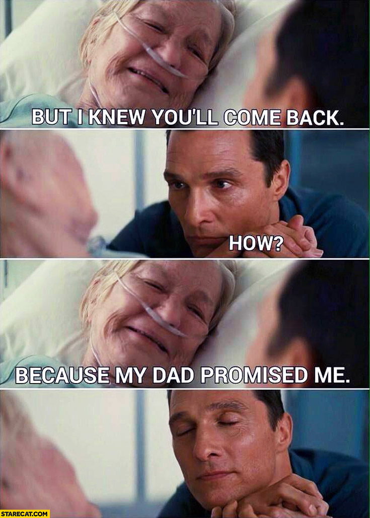 But I knew you'll come back. How? Because my dad promised me
