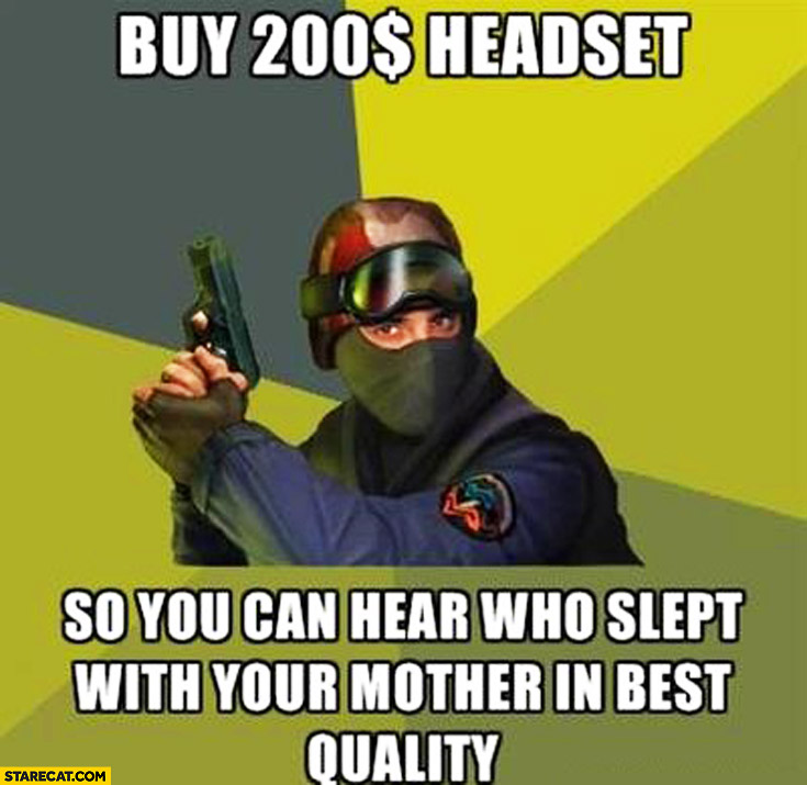 Buy $200 dollars headset so you can hear who slept with your mother in best quality Counter-Strike