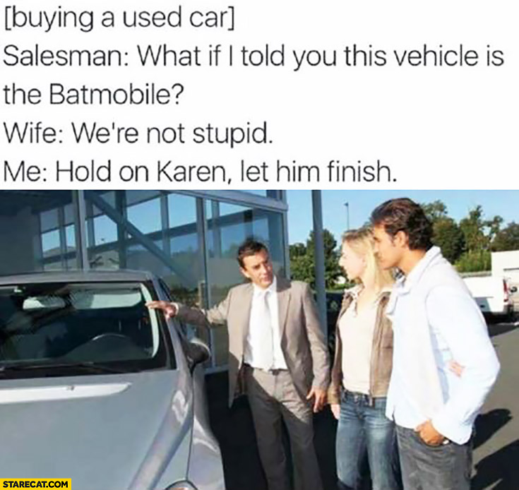 Buying used car: what if I told you this vehicle is the Batmobile? Wife: we're not stupid, Me: hold on Karen, let him finish