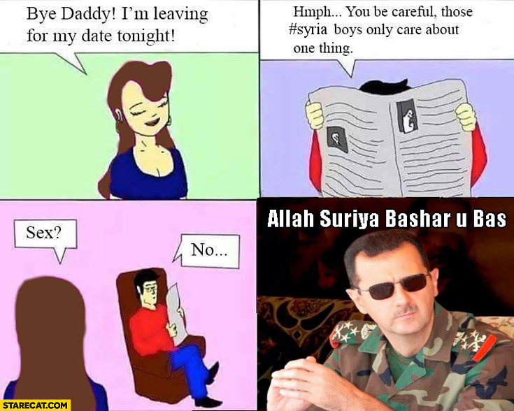 Bye daddy I'm leaving for a date tonight. Be careful, those Syria boys only care about one thing Allah Suriya Bashar u bas Assad