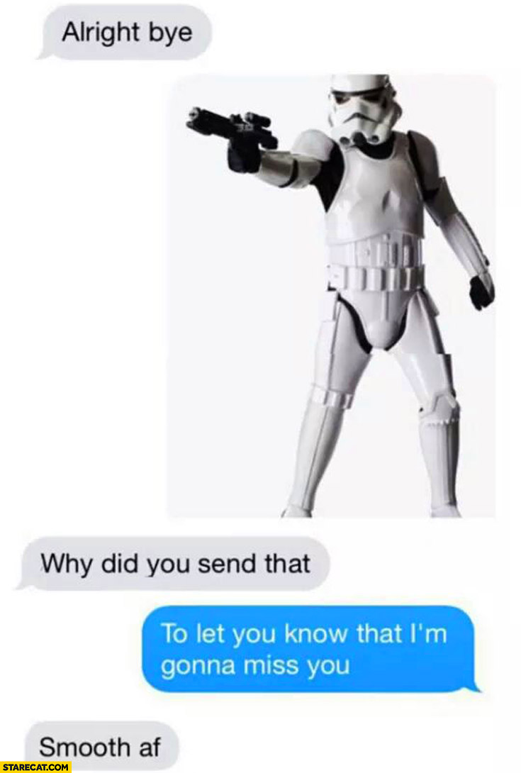 Bye Stormtrooper why did you send that? To let you know that I'm gonna miss you. Smooth af