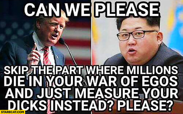 Can we please skip the part where millions die in your war of egos and just measure your dicks instead? Donald Trump Kim Jong Un