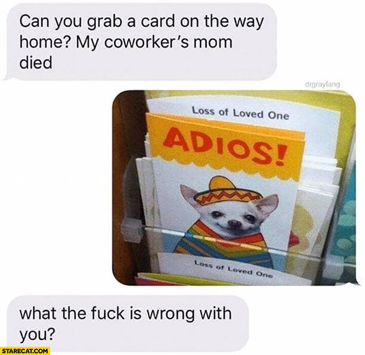 Can you grab a card on the way home? My coworker's mom died. Adios dog, what's wrong with you?