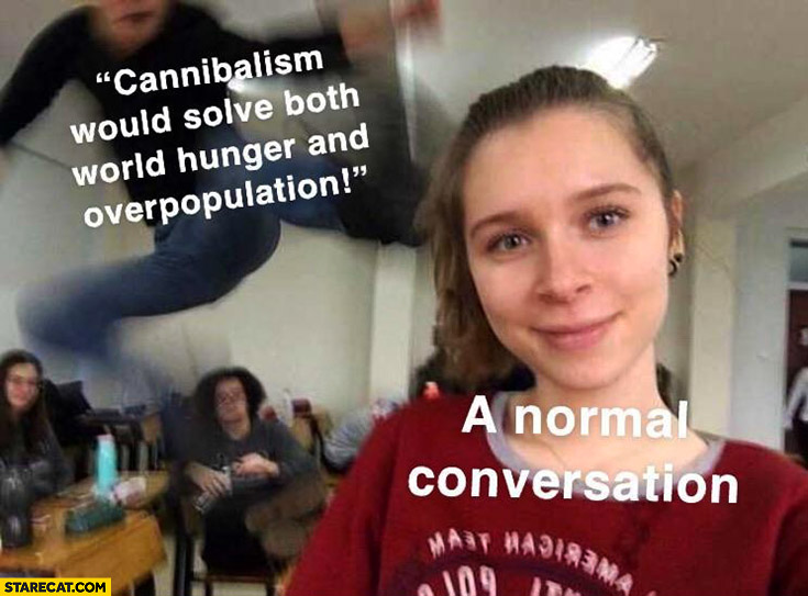 Cannibalism would solve both world hunger and overpopulation vs a normal conversation