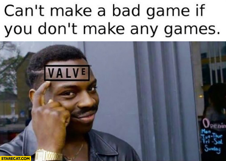 Can't make bad game if you don't make any games Valve protip lifehack