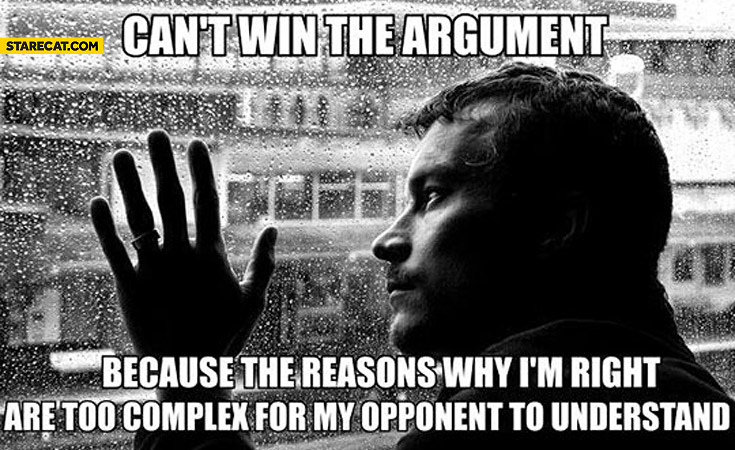 Can't win the argument because the reasons why I'm right are too complex for my opponent to understand