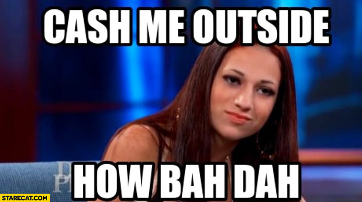 Cash me outside how bah dah meme
