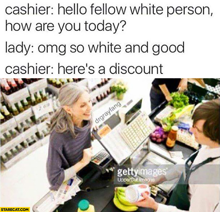 Cashier: hello fellow white person, how are you today? So white and good. Here's a discount