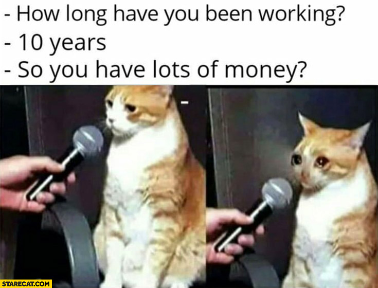 Cat how long have you been working? 10 years, so you have lots of money? Sad crying