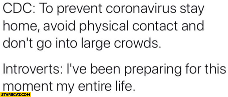 CDC: to prevent coronavirus stay home, avoid physical contact and don't go into large crowds, Introverts: I've been preparing for this moment my entire life
