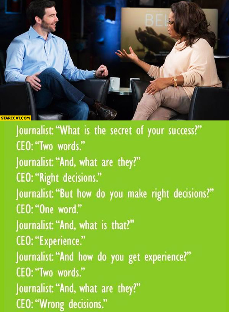 CEO two words: right decisions, one word: experience, two words: wrong decisions