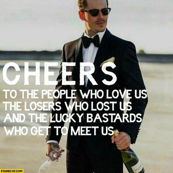 Cheers to the people who love us the losers who lost us and the lucky bastards who get to meet us