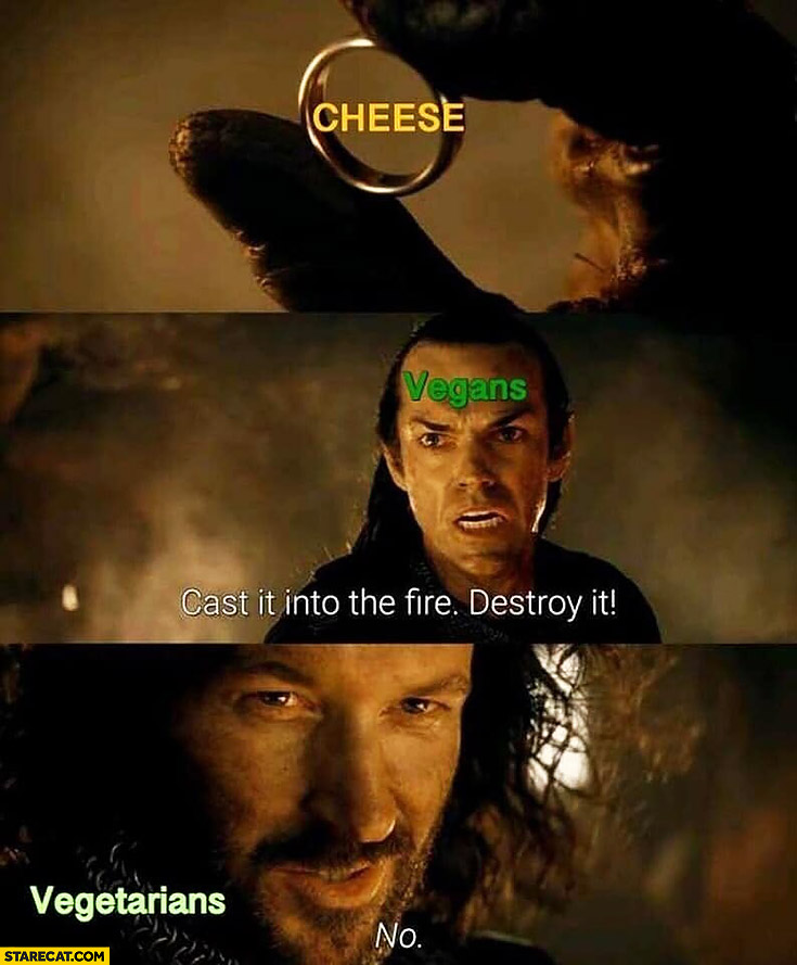 Cheese vegans: cast it into the fire destroy it, vegetarians: no. Lord of the Rings