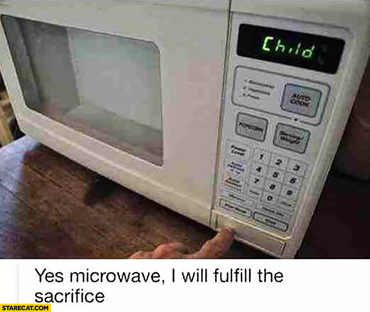 Child yes microwave I will fulfill the sacrifice
