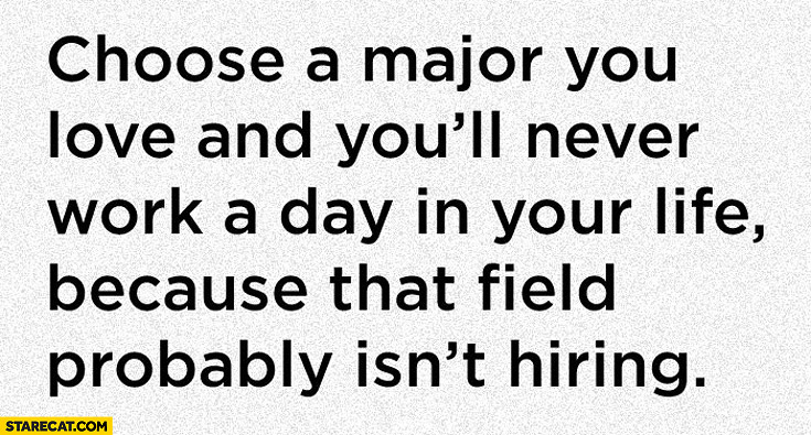 Choose a major you love and you'll never work because that field probably isn't hiring